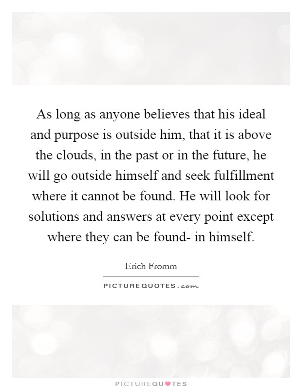 As long as anyone believes that his ideal and purpose is outside him, that it is above the clouds, in the past or in the future, he will go outside himself and seek fulfillment where it cannot be found. He will look for solutions and answers at every point except where they can be found- in himself Picture Quote #1