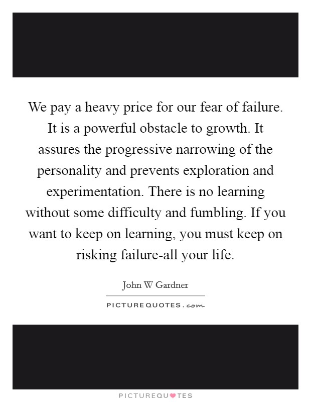 We pay a heavy price for our fear of failure. It is a powerful obstacle to growth. It assures the progressive narrowing of the personality and prevents exploration and experimentation. There is no learning without some difficulty and fumbling. If you want to keep on learning, you must keep on risking failure-all your life Picture Quote #1