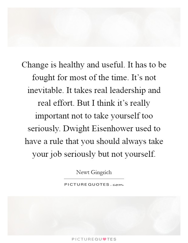 Change is healthy and useful. It has to be fought for most of the time. It's not inevitable. It takes real leadership and real effort. But I think it's really important not to take yourself too seriously. Dwight Eisenhower used to have a rule that you should always take your job seriously but not yourself Picture Quote #1