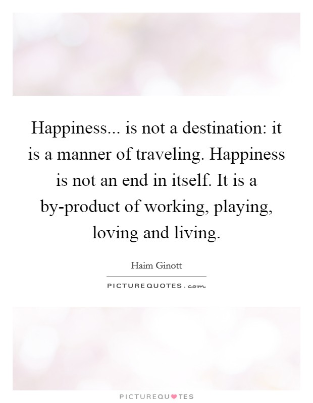 Happiness... is not a destination: it is a manner of traveling. Happiness is not an end in itself. It is a by-product of working, playing, loving and living Picture Quote #1