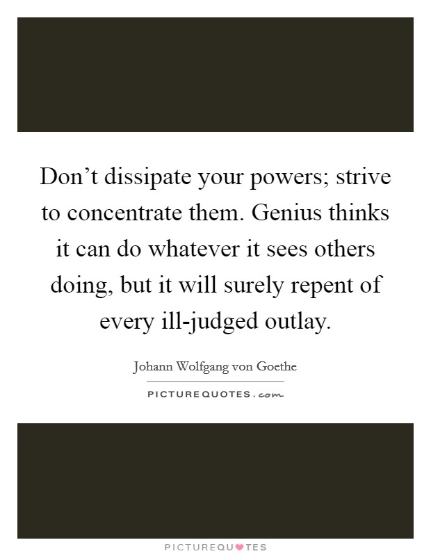 Don't dissipate your powers; strive to concentrate them. Genius thinks it can do whatever it sees others doing, but it will surely repent of every ill-judged outlay Picture Quote #1