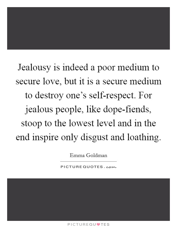 Jealousy is indeed a poor medium to secure love, but it is a secure medium to destroy one's self-respect. For jealous people, like dope-fiends, stoop to the lowest level and in the end inspire only disgust and loathing Picture Quote #1