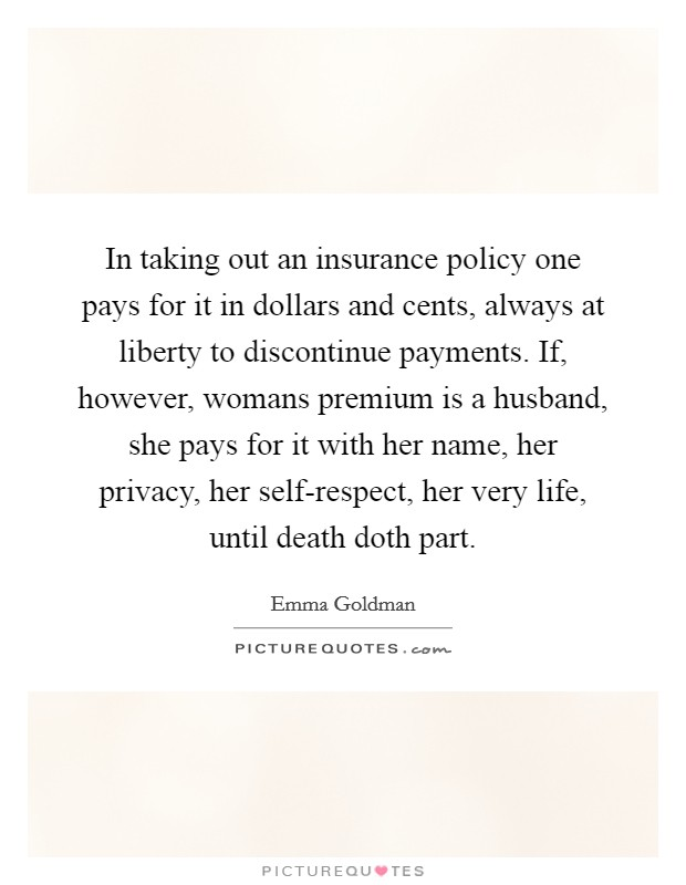 In taking out an insurance policy one pays for it in dollars and cents, always at liberty to discontinue payments. If, however, womans premium is a husband, she pays for it with her name, her privacy, her self-respect, her very life, until death doth part Picture Quote #1