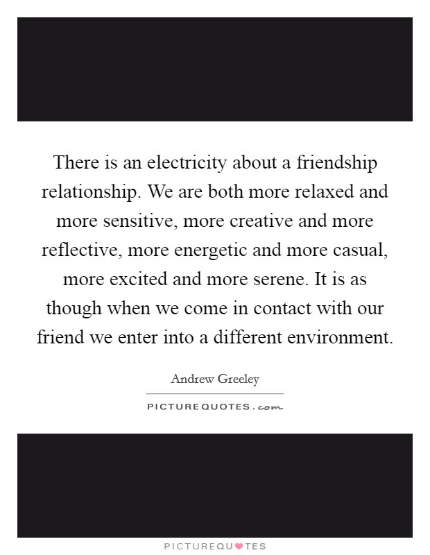 There is an electricity about a friendship relationship. We are both more relaxed and more sensitive, more creative and more reflective, more energetic and more casual, more excited and more serene. It is as though when we come in contact with our friend we enter into a different environment Picture Quote #1