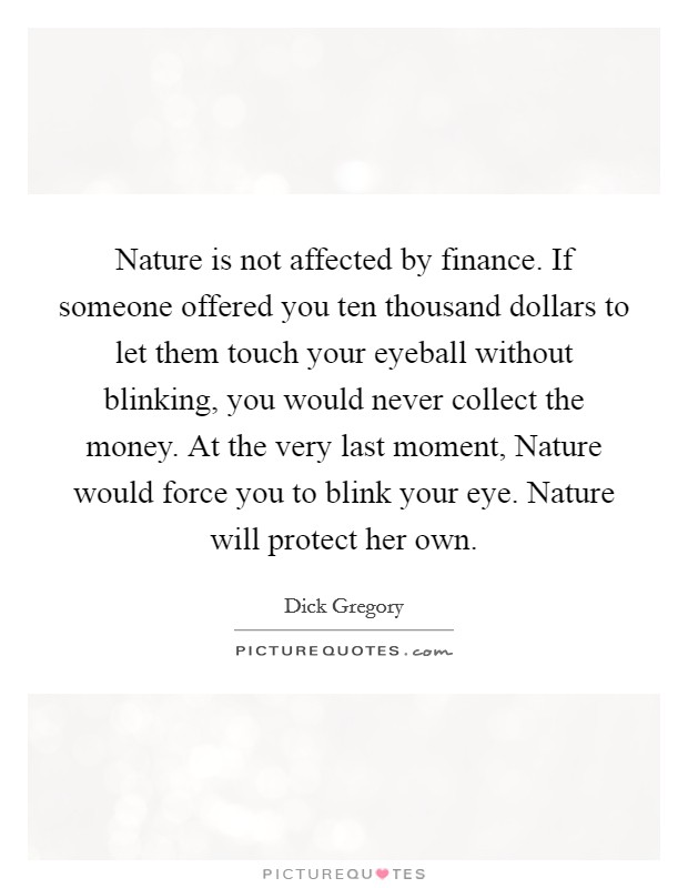 Nature is not affected by finance. If someone offered you ten thousand dollars to let them touch your eyeball without blinking, you would never collect the money. At the very last moment, Nature would force you to blink your eye. Nature will protect her own Picture Quote #1
