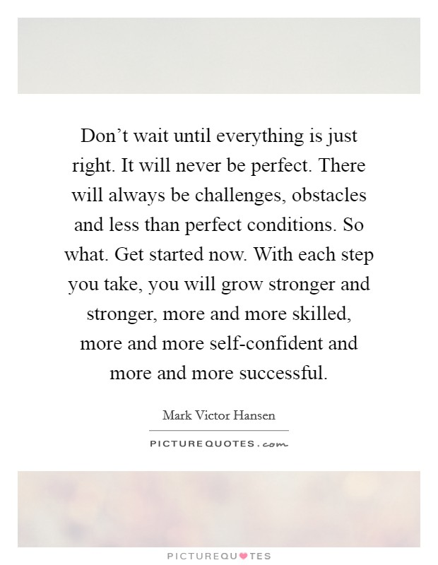 Don't wait until everything is just right. It will never be perfect. There will always be challenges, obstacles and less than perfect conditions. So what. Get started now. With each step you take, you will grow stronger and stronger, more and more skilled, more and more self-confident and more and more successful Picture Quote #1