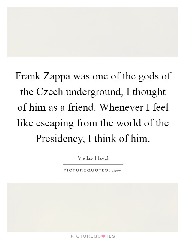 Frank Zappa was one of the gods of the Czech underground, I thought of him as a friend. Whenever I feel like escaping from the world of the Presidency, I think of him Picture Quote #1