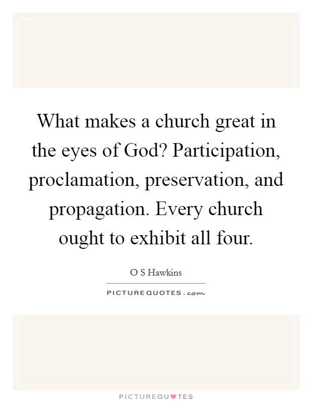 What makes a church great in the eyes of God? Participation, proclamation, preservation, and propagation. Every church ought to exhibit all four Picture Quote #1