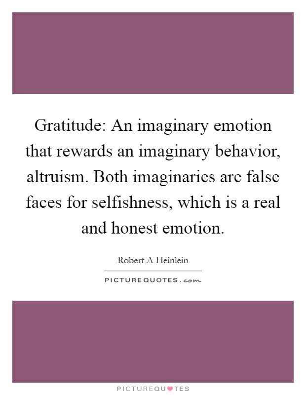 Gratitude: An imaginary emotion that rewards an imaginary behavior, altruism. Both imaginaries are false faces for selfishness, which is a real and honest emotion Picture Quote #1