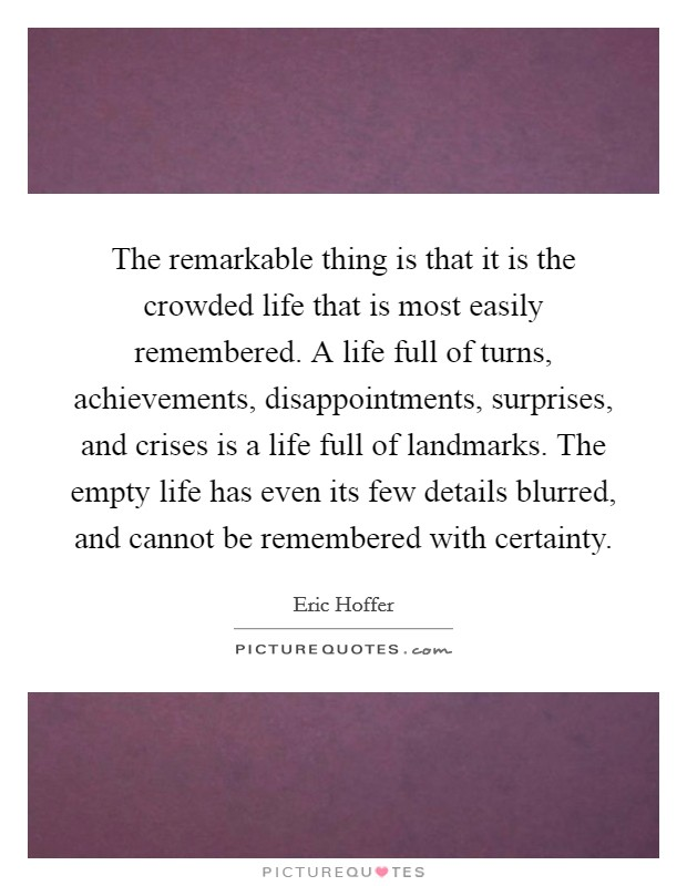 The remarkable thing is that it is the crowded life that is most easily remembered. A life full of turns, achievements, disappointments, surprises, and crises is a life full of landmarks. The empty life has even its few details blurred, and cannot be remembered with certainty Picture Quote #1