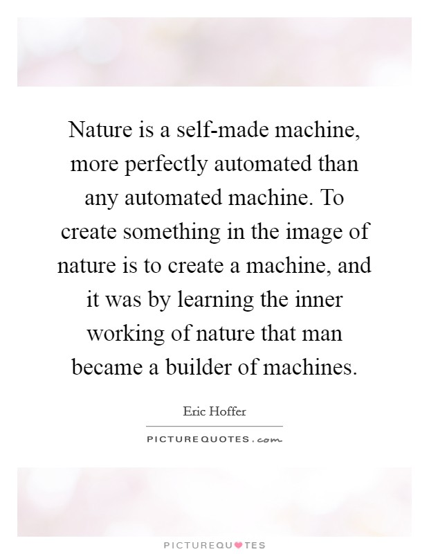 Nature is a self-made machine, more perfectly automated than any automated machine. To create something in the image of nature is to create a machine, and it was by learning the inner working of nature that man became a builder of machines Picture Quote #1