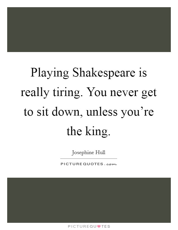 Playing Shakespeare is really tiring. You never get to sit down, unless you're the king Picture Quote #1