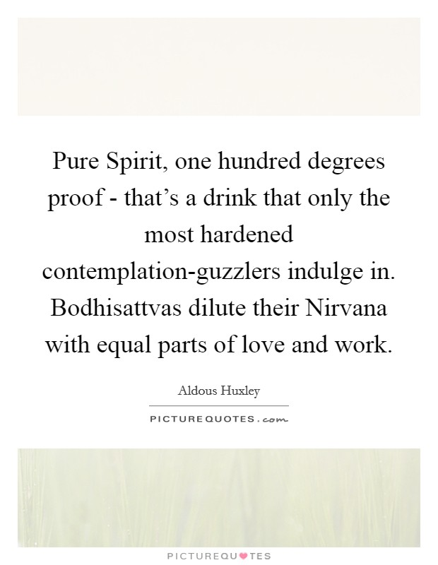 Pure Spirit, one hundred degrees proof - that's a drink that only the most hardened contemplation-guzzlers indulge in. Bodhisattvas dilute their Nirvana with equal parts of love and work Picture Quote #1