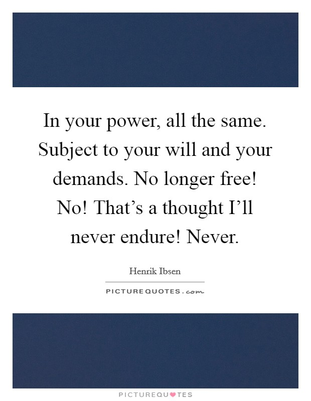In your power, all the same. Subject to your will and your demands. No longer free! No! That's a thought I'll never endure! Never Picture Quote #1