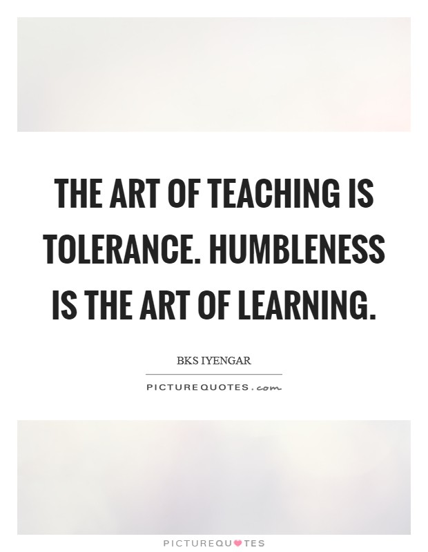 The art of teaching is tolerance. Humbleness is the art of learning Picture Quote #1