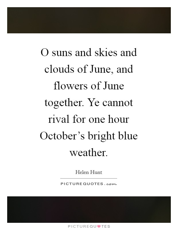 O suns and skies and clouds of June, and flowers of June together. Ye cannot rival for one hour October's bright blue weather Picture Quote #1