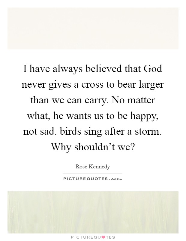 I have always believed that God never gives a cross to bear larger than we can carry. No matter what, he wants us to be happy, not sad. birds sing after a storm. Why shouldn't we? Picture Quote #1