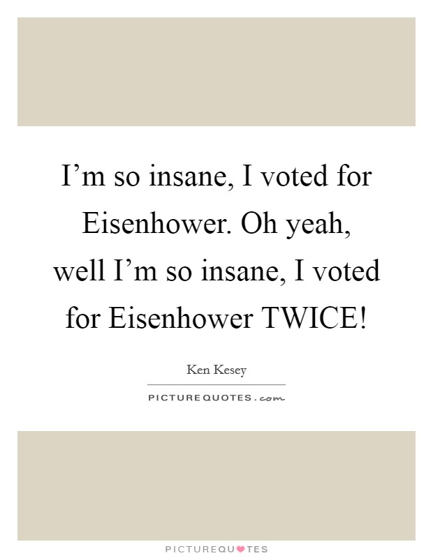I'm so insane, I voted for Eisenhower. Oh yeah, well I'm so insane, I voted for Eisenhower TWICE! Picture Quote #1
