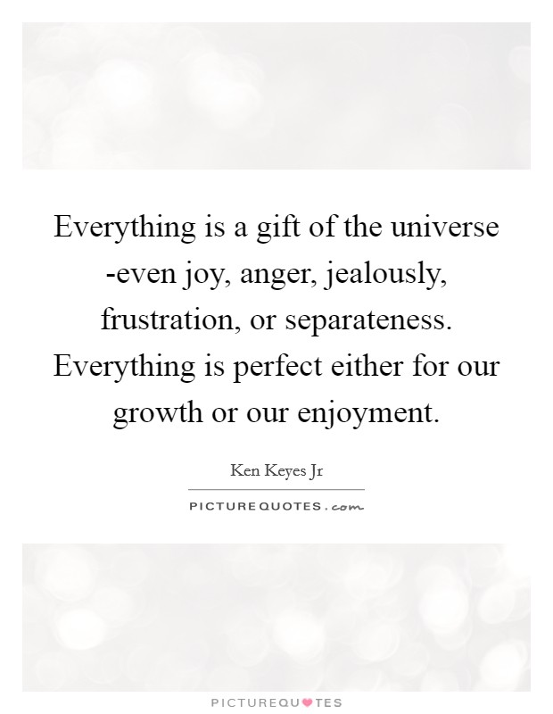 Everything is a gift of the universe -even joy, anger, jealously, frustration, or separateness. Everything is perfect either for our growth or our enjoyment Picture Quote #1