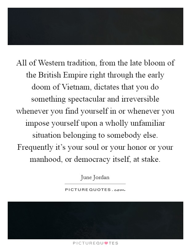 All of Western tradition, from the late bloom of the British Empire right through the early doom of Vietnam, dictates that you do something spectacular and irreversible whenever you find yourself in or whenever you impose yourself upon a wholly unfamiliar situation belonging to somebody else. Frequently it's your soul or your honor or your manhood, or democracy itself, at stake Picture Quote #1