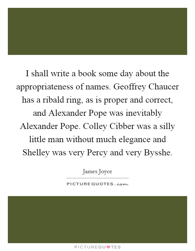 I shall write a book some day about the appropriateness of names. Geoffrey Chaucer has a ribald ring, as is proper and correct, and Alexander Pope was inevitably Alexander Pope. Colley Cibber was a silly little man without much elegance and Shelley was very Percy and very Bysshe Picture Quote #1