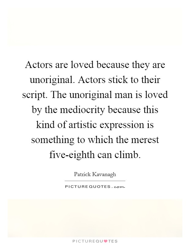 Actors are loved because they are unoriginal. Actors stick to their script. The unoriginal man is loved by the mediocrity because this kind of artistic expression is something to which the merest five-eighth can climb Picture Quote #1