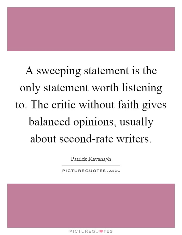 A sweeping statement is the only statement worth listening to. The critic without faith gives balanced opinions, usually about second-rate writers Picture Quote #1