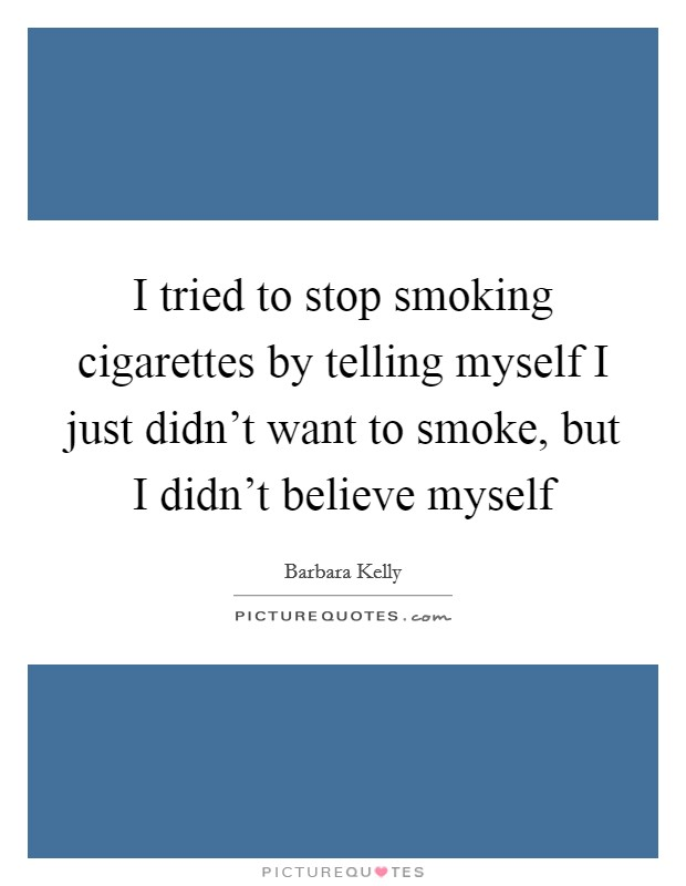 I tried to stop smoking cigarettes by telling myself I just didn't want to smoke, but I didn't believe myself Picture Quote #1