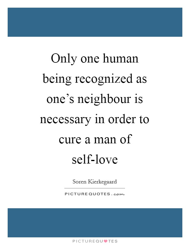 Only one human being recognized as one's neighbour is necessary in order to cure a man of self-love Picture Quote #1