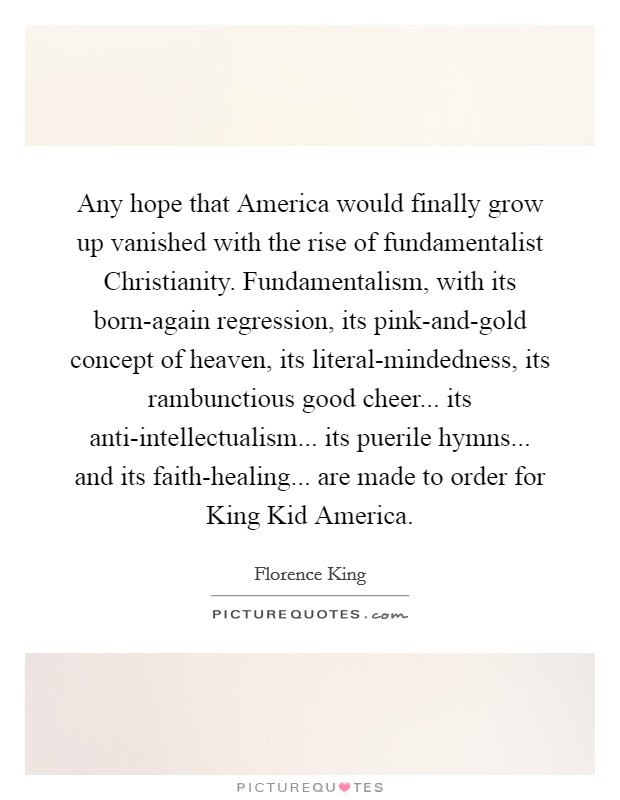 Any hope that America would finally grow up vanished with the rise of fundamentalist Christianity. Fundamentalism, with its born-again regression, its pink-and-gold concept of heaven, its literal-mindedness, its rambunctious good cheer... its anti-intellectualism... its puerile hymns... and its faith-healing... are made to order for King Kid America Picture Quote #1