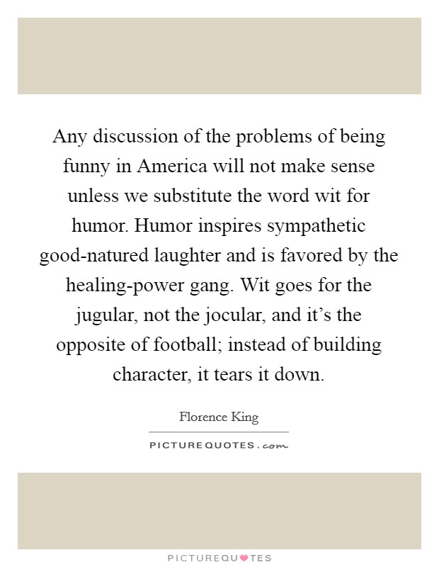 Any discussion of the problems of being funny in America will not make sense unless we substitute the word wit for humor. Humor inspires sympathetic good-natured laughter and is favored by the healing-power gang. Wit goes for the jugular, not the jocular, and it's the opposite of football; instead of building character, it tears it down Picture Quote #1