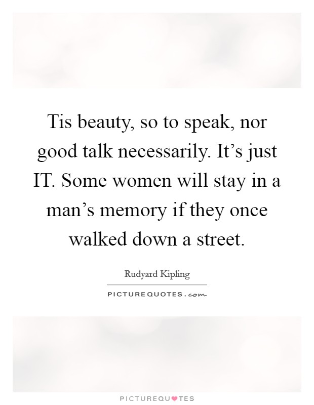 Tis beauty, so to speak, nor good talk necessarily. It's just IT. Some women will stay in a man's memory if they once walked down a street Picture Quote #1