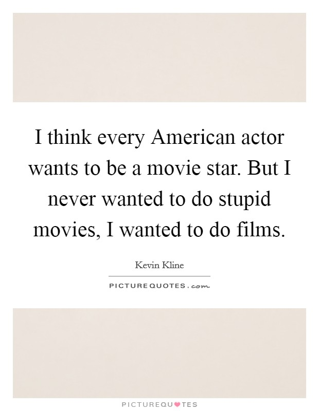 I think every American actor wants to be a movie star. But I never wanted to do stupid movies, I wanted to do films Picture Quote #1