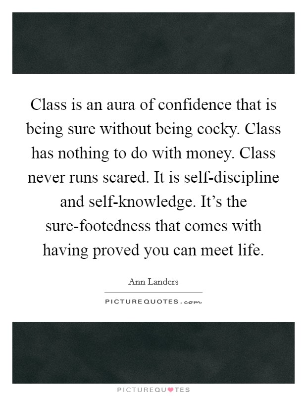 Class is an aura of confidence that is being sure without being cocky. Class has nothing to do with money. Class never runs scared. It is self-discipline and self-knowledge. It's the sure-footedness that comes with having proved you can meet life Picture Quote #1