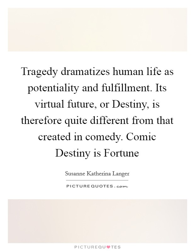 Tragedy dramatizes human life as potentiality and fulfillment. Its virtual future, or Destiny, is therefore quite different from that created in comedy. Comic Destiny is Fortune Picture Quote #1