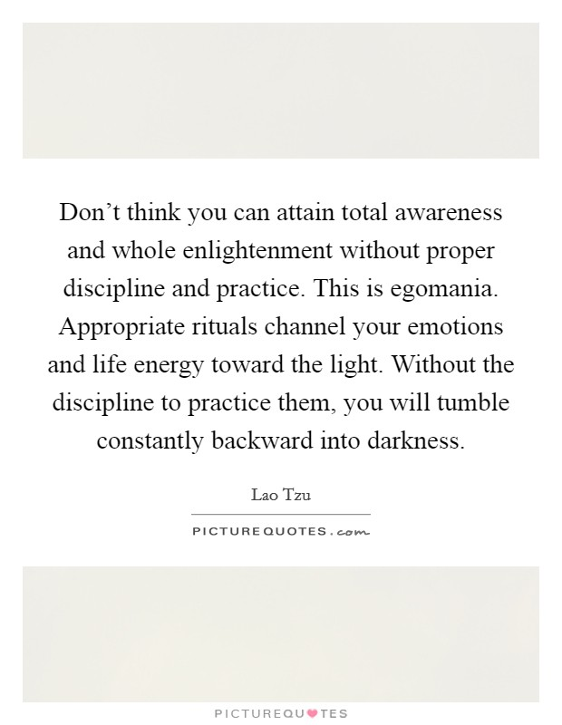 Don't think you can attain total awareness and whole enlightenment without proper discipline and practice. This is egomania. Appropriate rituals channel your emotions and life energy toward the light. Without the discipline to practice them, you will tumble constantly backward into darkness Picture Quote #1