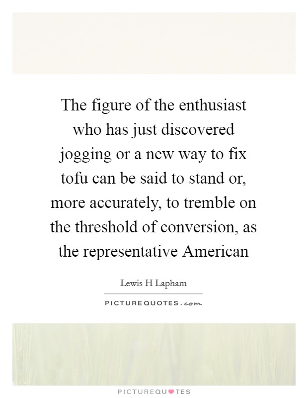 The figure of the enthusiast who has just discovered jogging or a new way to fix tofu can be said to stand or, more accurately, to tremble on the threshold of conversion, as the representative American Picture Quote #1