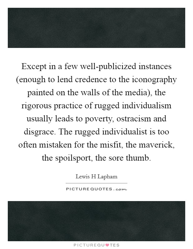 Except in a few well-publicized instances (enough to lend credence to the iconography painted on the walls of the media), the rigorous practice of rugged individualism usually leads to poverty, ostracism and disgrace. The rugged individualist is too often mistaken for the misfit, the maverick, the spoilsport, the sore thumb Picture Quote #1