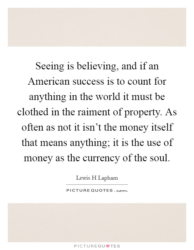 Seeing is believing, and if an American success is to count for anything in the world it must be clothed in the raiment of property. As often as not it isn't the money itself that means anything; it is the use of money as the currency of the soul Picture Quote #1