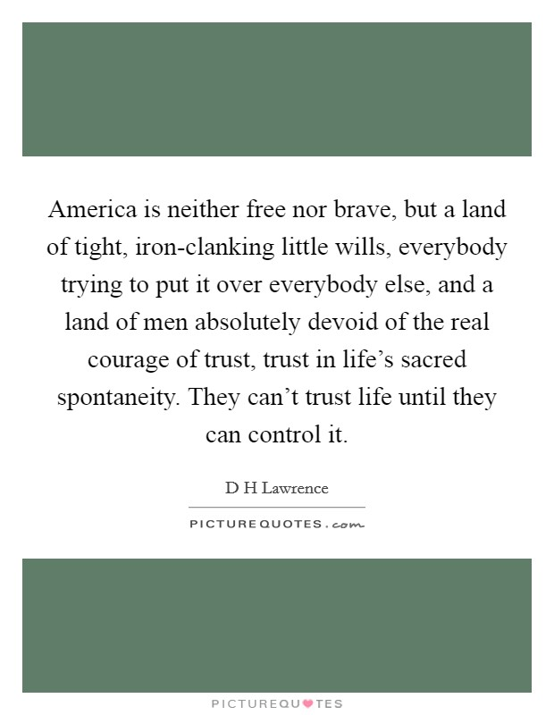 America is neither free nor brave, but a land of tight, iron-clanking little wills, everybody trying to put it over everybody else, and a land of men absolutely devoid of the real courage of trust, trust in life's sacred spontaneity. They can't trust life until they can control it Picture Quote #1