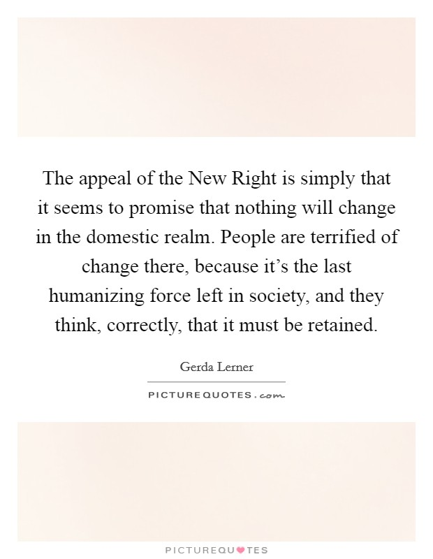The appeal of the New Right is simply that it seems to promise that nothing will change in the domestic realm. People are terrified of change there, because it's the last humanizing force left in society, and they think, correctly, that it must be retained Picture Quote #1