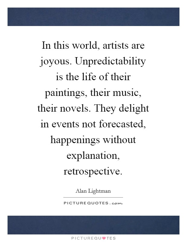 In this world, artists are joyous. Unpredictability is the life of their paintings, their music, their novels. They delight in events not forecasted, happenings without explanation, retrospective Picture Quote #1