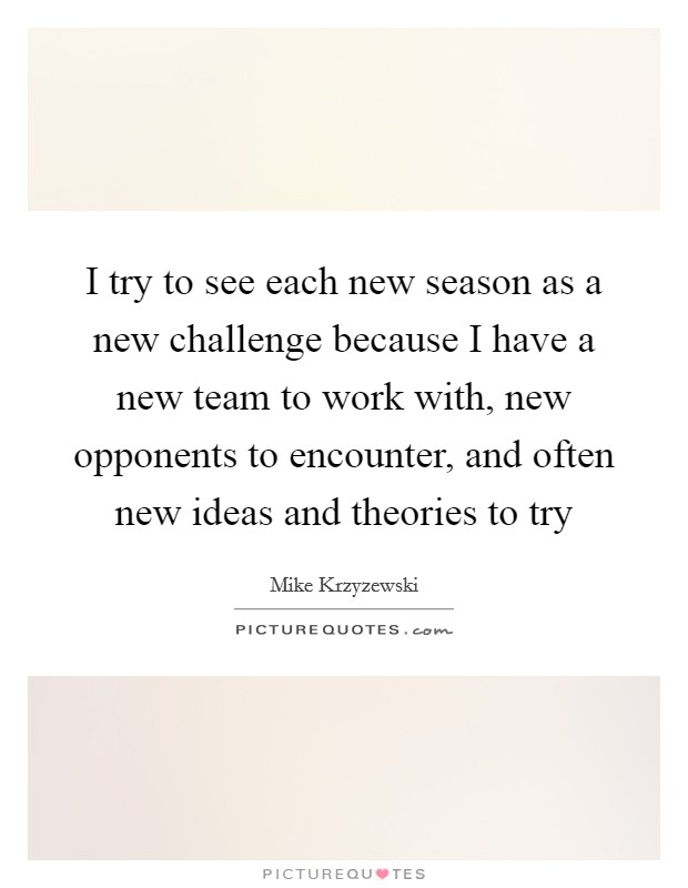 I try to see each new season as a new challenge because I have a new team to work with, new opponents to encounter, and often new ideas and theories to try Picture Quote #1