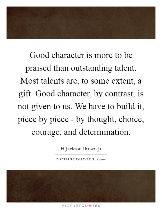 Good character is more to be praised than outstanding talent. Most talents are, to some extent, a gift. Good character, by contrast, is not given to us. We have to build it, piece by piece - by thought, choice, courage, and determination Picture Quote #1