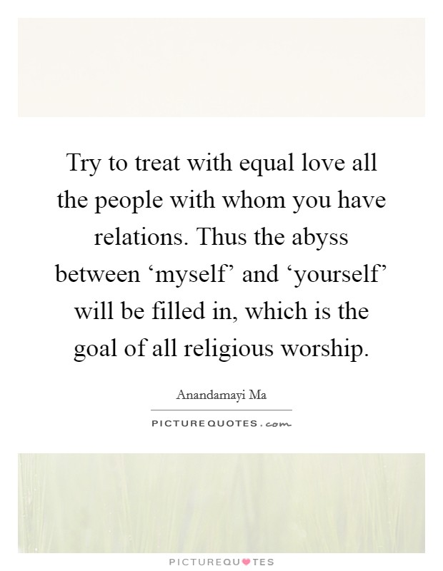 Try to treat with equal love all the people with whom you have relations. Thus the abyss between 'myself' and 'yourself' will be filled in, which is the goal of all religious worship Picture Quote #1