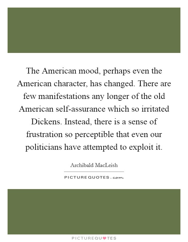 The American mood, perhaps even the American character, has changed. There are few manifestations any longer of the old American self-assurance which so irritated Dickens. Instead, there is a sense of frustration so perceptible that even our politicians have attempted to exploit it Picture Quote #1