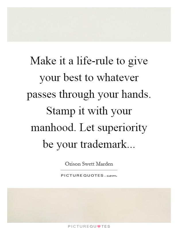 Make it a life-rule to give your best to whatever passes through your hands. Stamp it with your manhood. Let superiority be your trademark Picture Quote #1