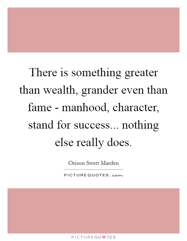 There is something greater than wealth, grander even than fame - manhood, character, stand for success... nothing else really does Picture Quote #1