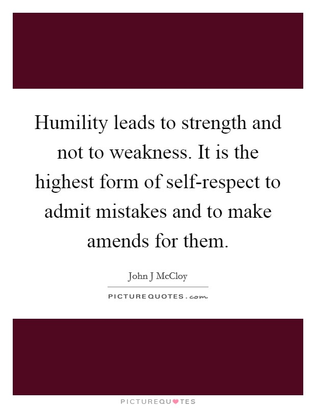 Humility leads to strength and not to weakness. It is the highest form of self-respect to admit mistakes and to make amends for them Picture Quote #1