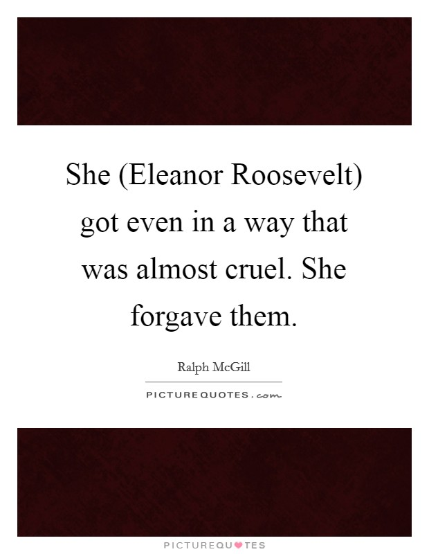 She (Eleanor Roosevelt) got even in a way that was almost cruel. She forgave them Picture Quote #1